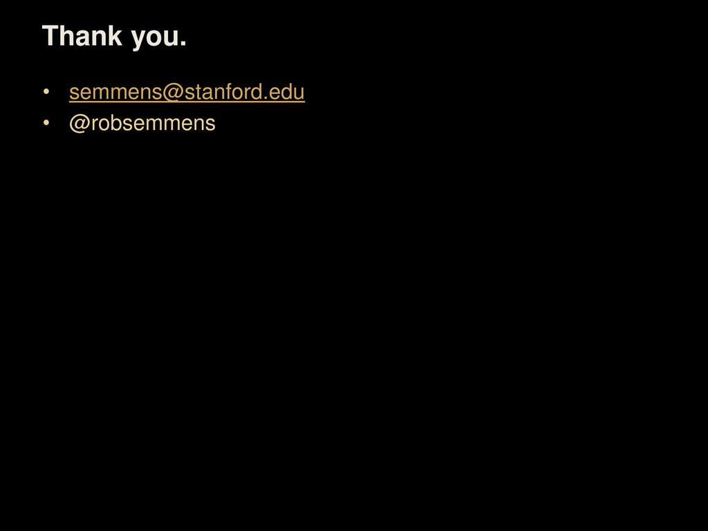 Thank you. • semmens@stanford.edu • @robsemmens