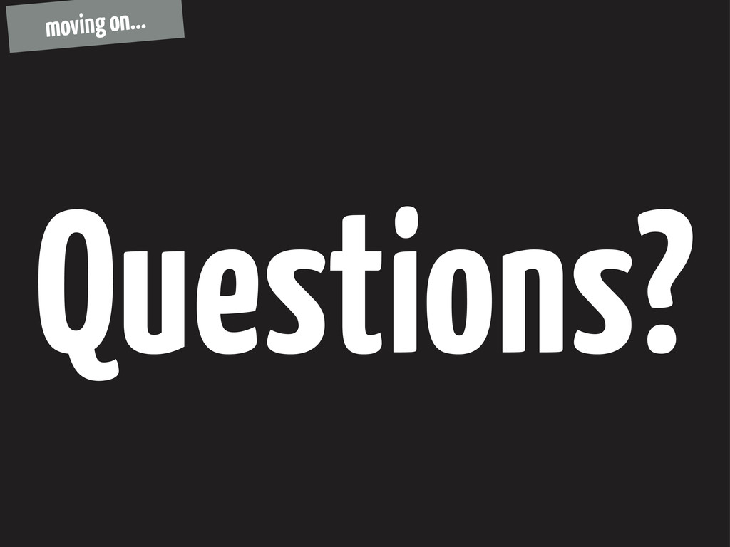 Questions? moving on...