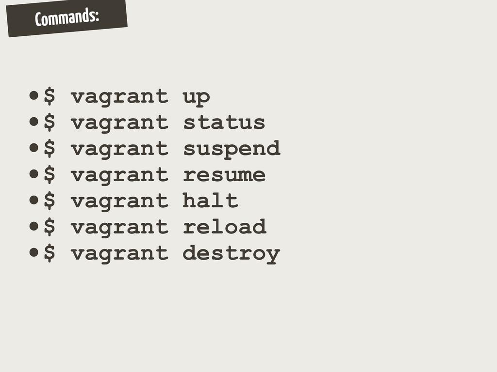 Commands: •$ vagrant up •$ vagrant status •$ va...