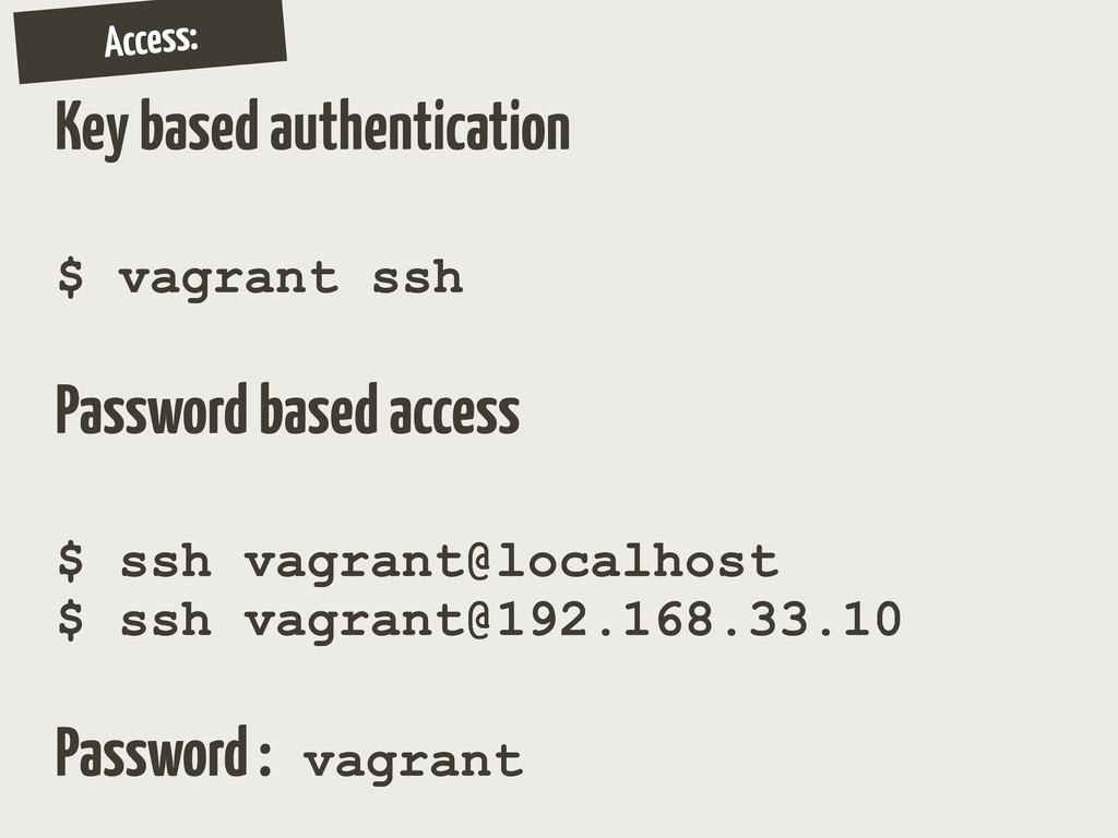 Access: Key based authentication $ vagrant ssh ...