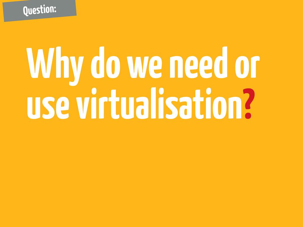 Why do we need or use virtualisation? Question: