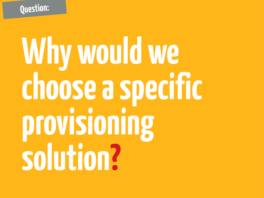 Why would we choose a specific provisioning sol...