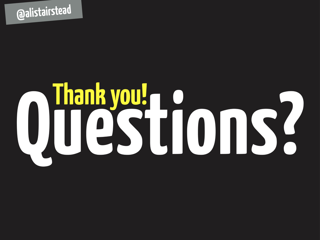 Questions? Thank you! @alistairstead