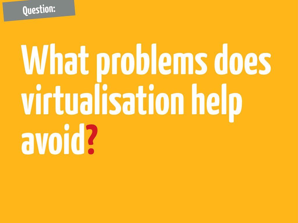 What problems does virtualisation help avoid? Q...