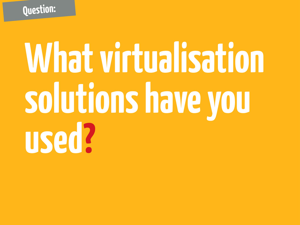 What virtualisation solutions have you used? Qu...