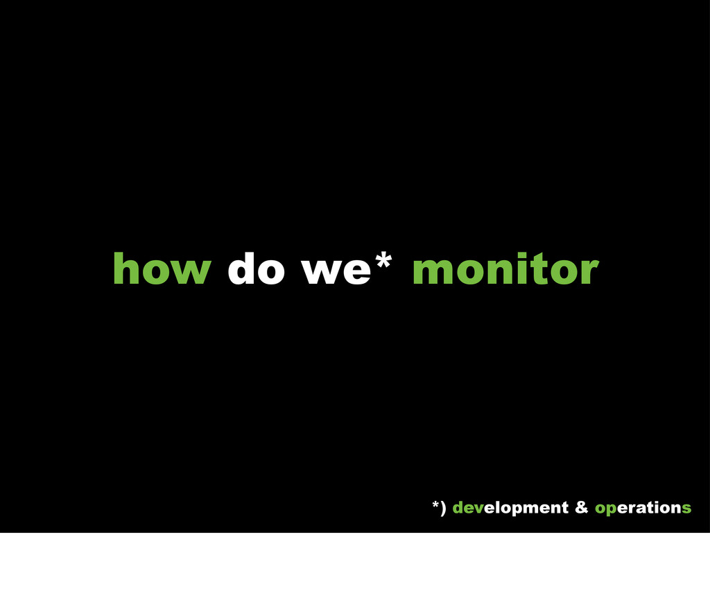 how do we* monitor *) development & operations