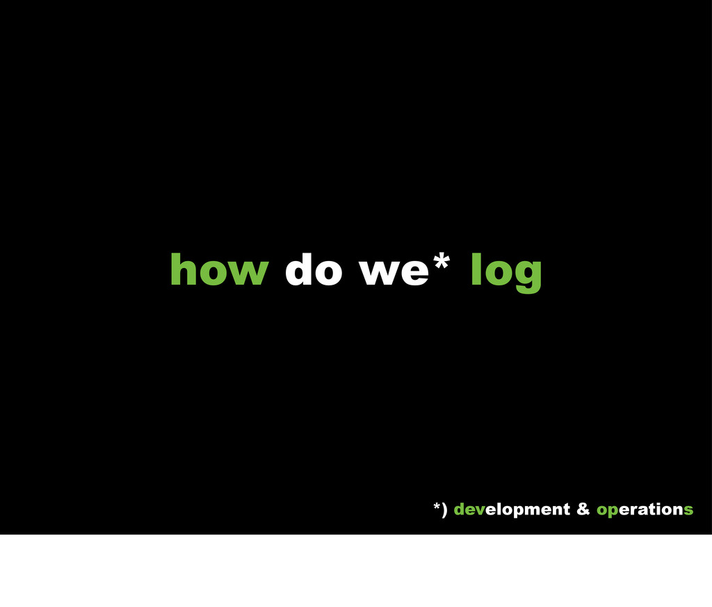 how do we* log *) development & operations