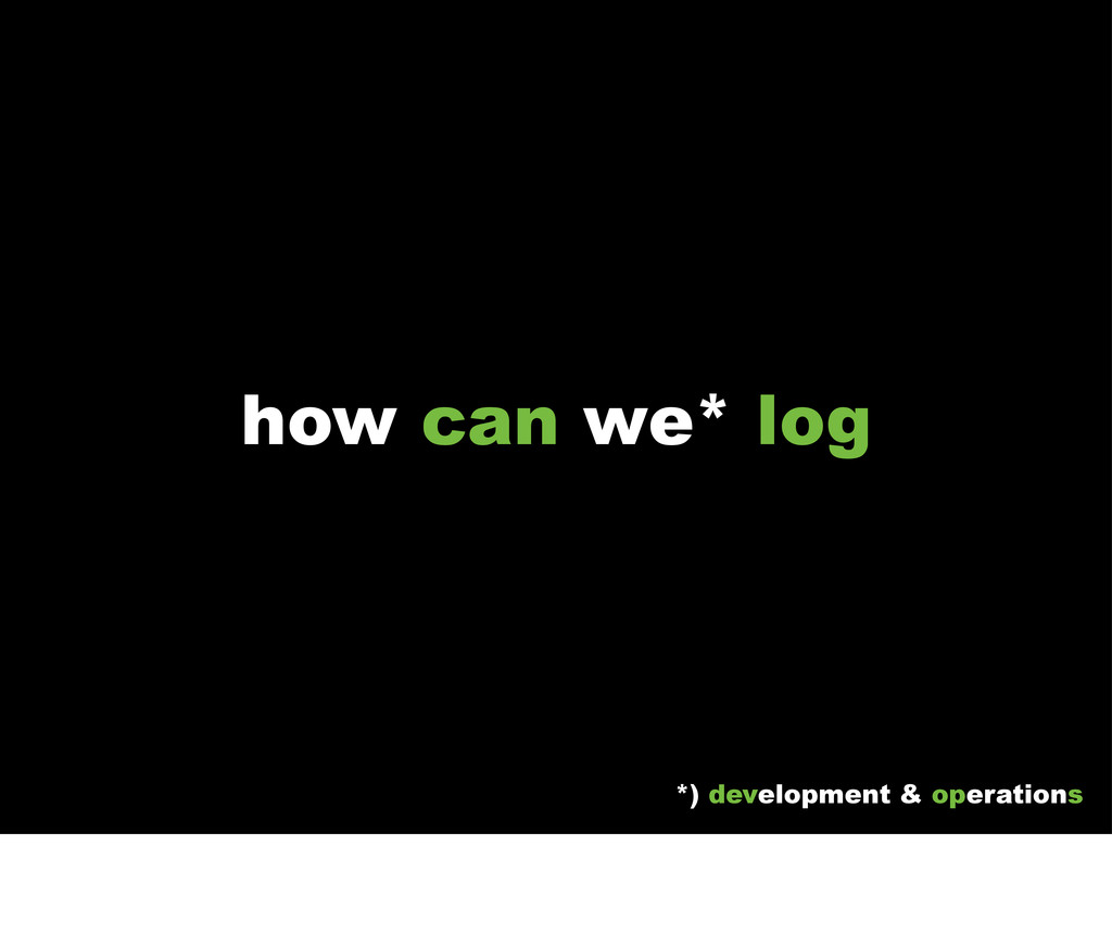 how can we* log *) development & operations