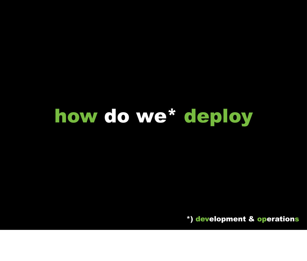 how do we* deploy *) development & operations