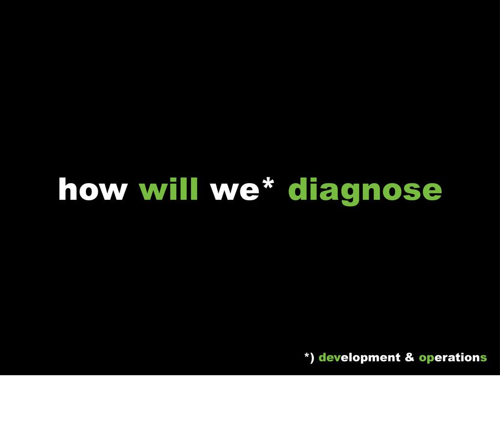 how will we* diagnose *) development & operatio...