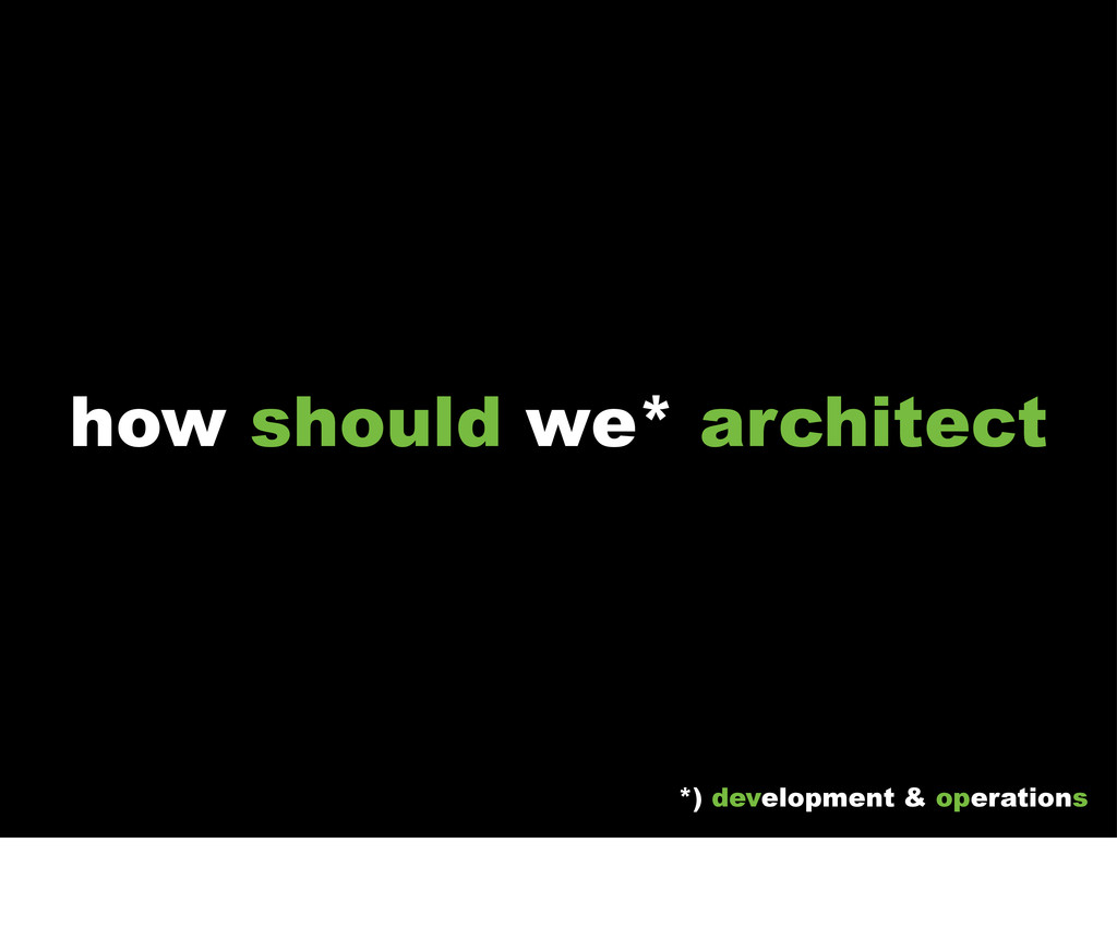 how should we* architect *) development & opera...