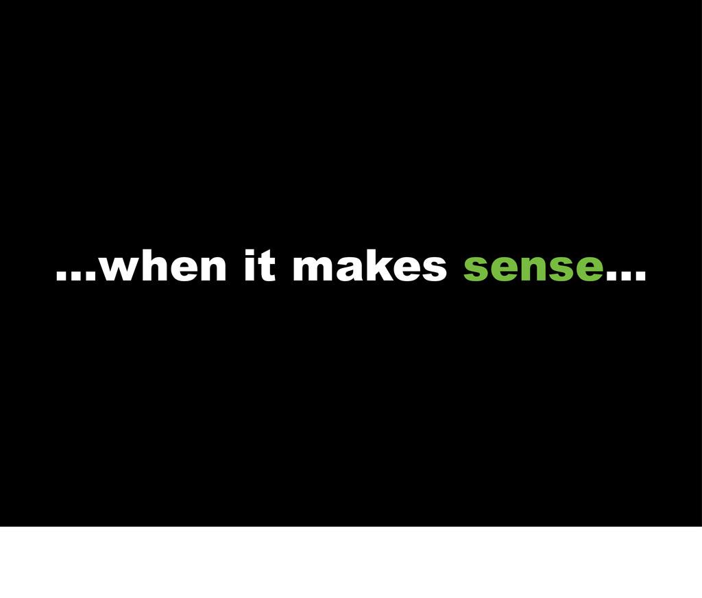...when it makes sense...