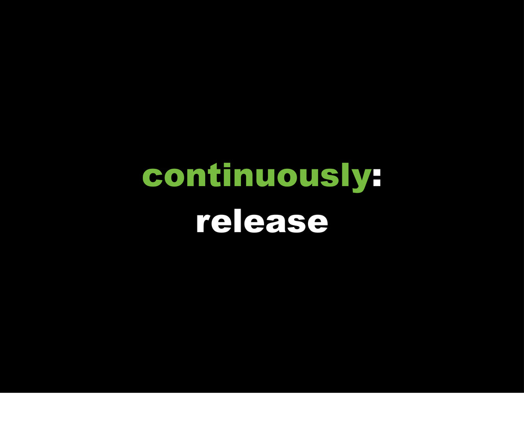 continuously: release
