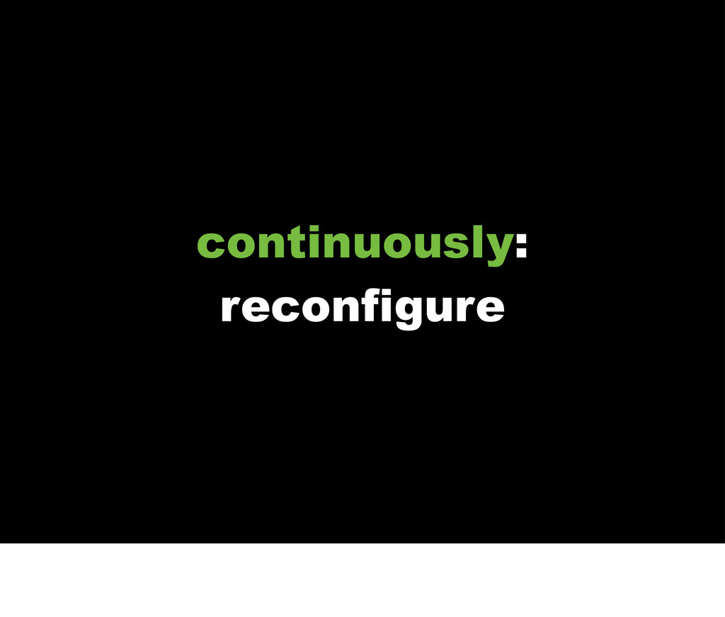 continuously: reconfigure