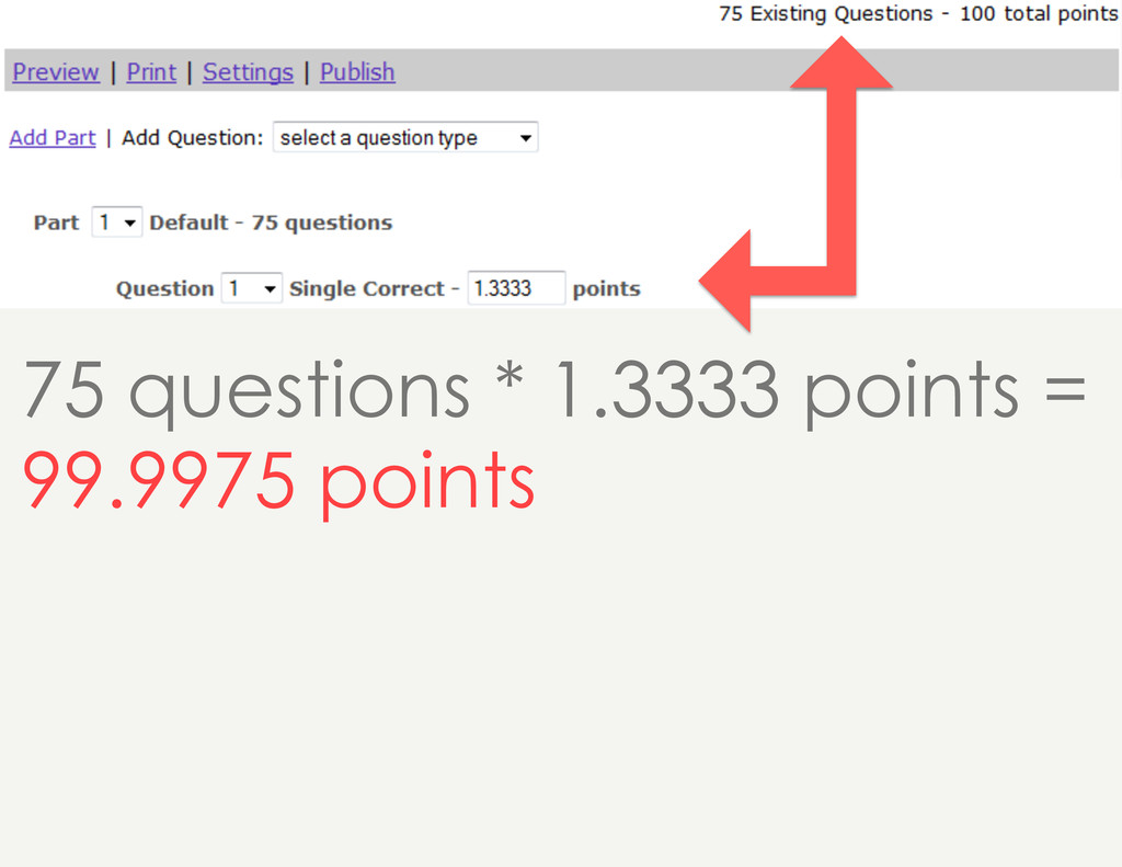 75 questions * 1.3333 points = 99.9975 points