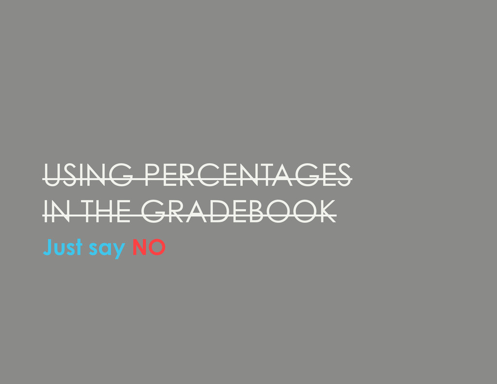USING PERCENTAGES IN THE GRADEBOOK Just say NO