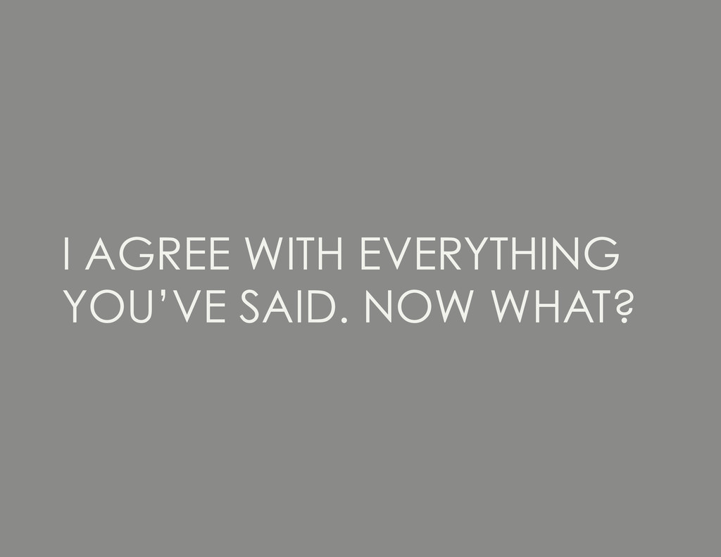 I AGREE WITH EVERYTHING YOU'VE SAID. NOW WHAT?