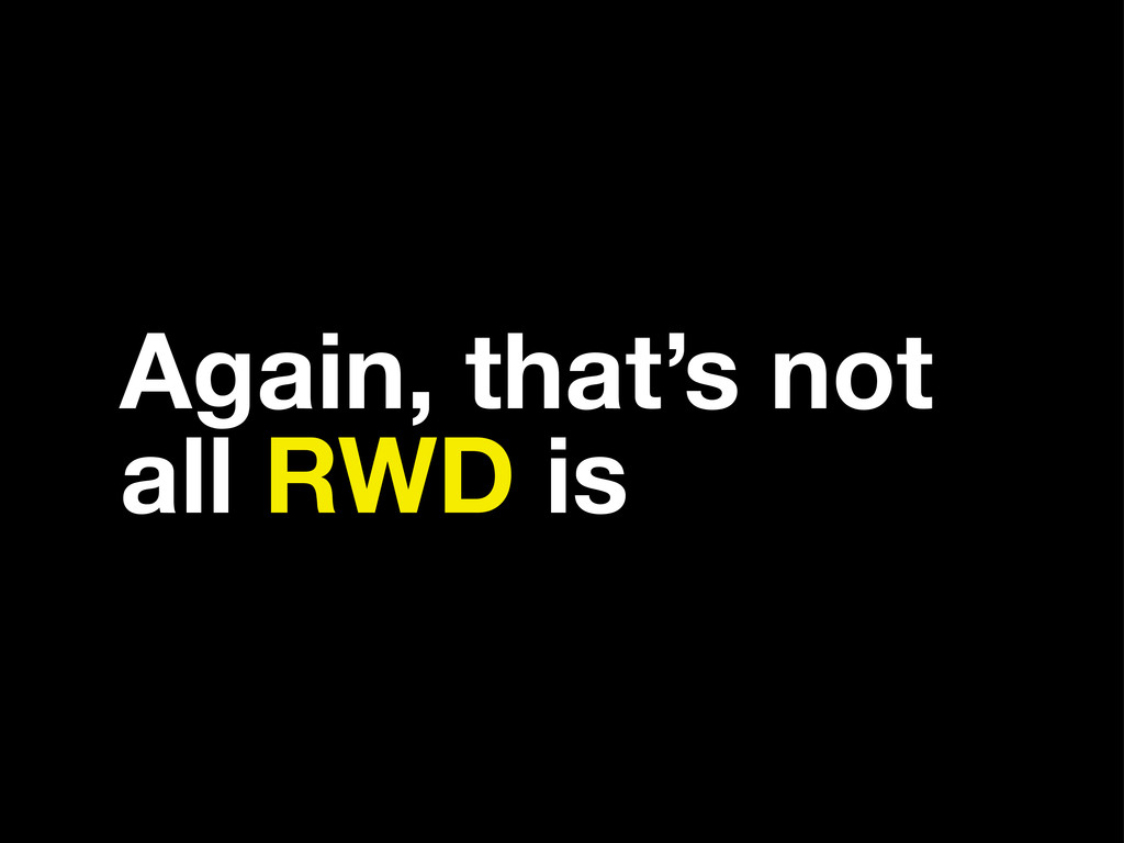 Again, that's not all RWD is