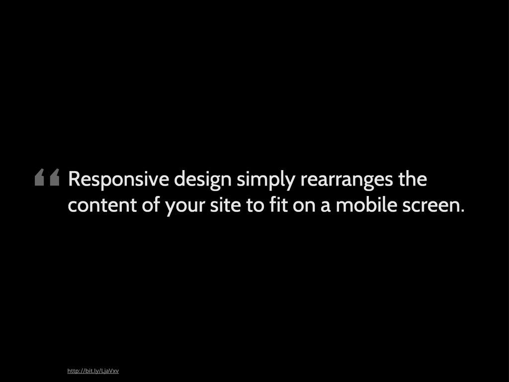 """Responsive design simply rearranges the conten..."