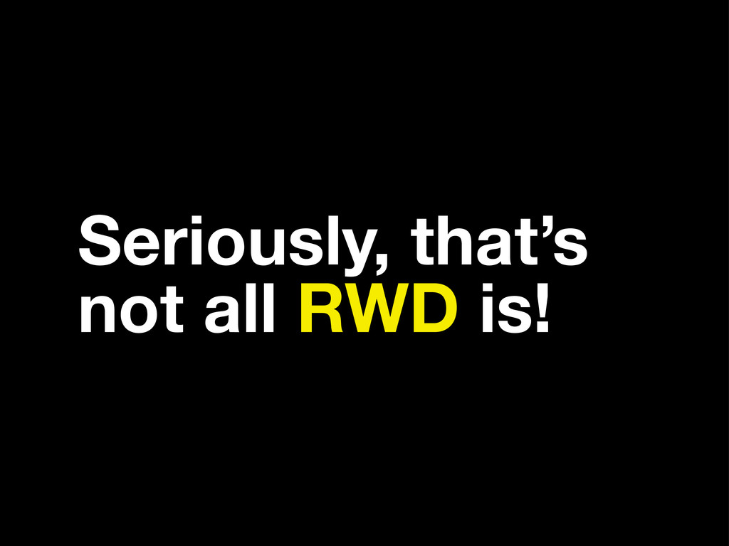 Seriously, that's not all RWD is!