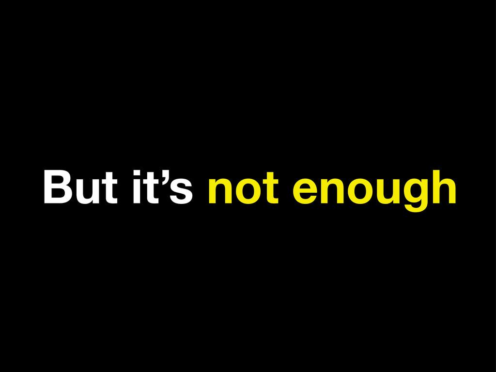 But it's not enough