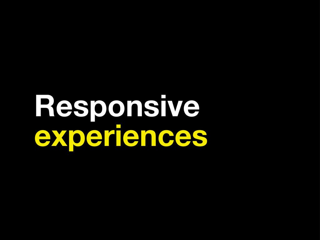 Responsive experiences