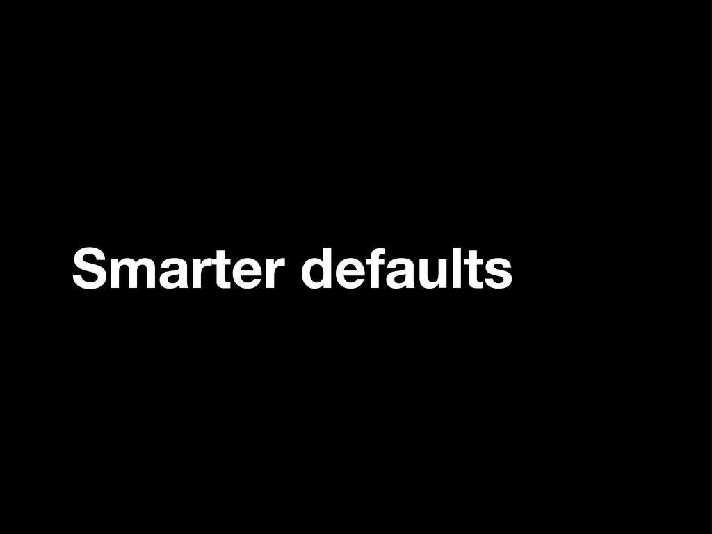 Smarter defaults