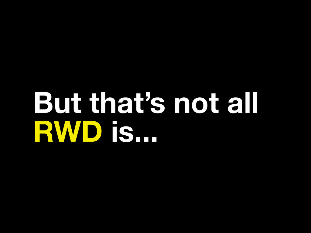 But that's not all RWD is...