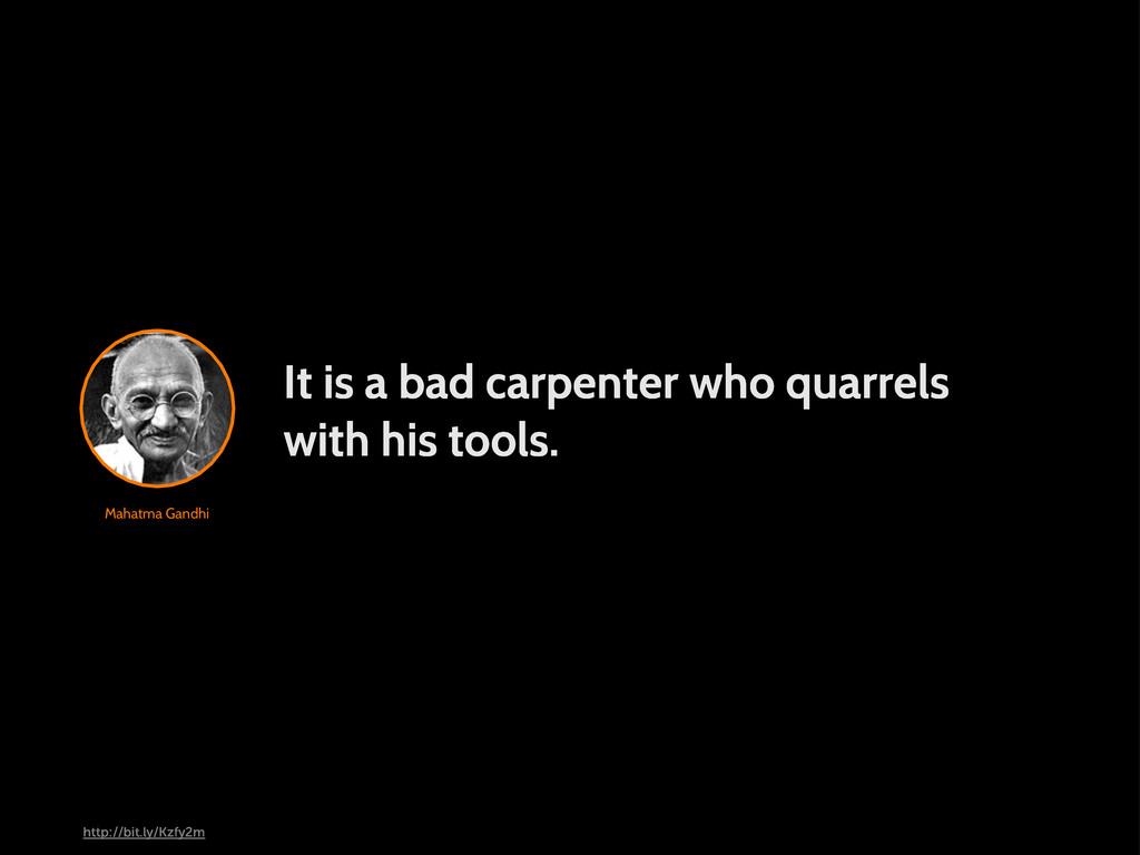 Mahatma Gandhi It is a bad carpenter who quarre...