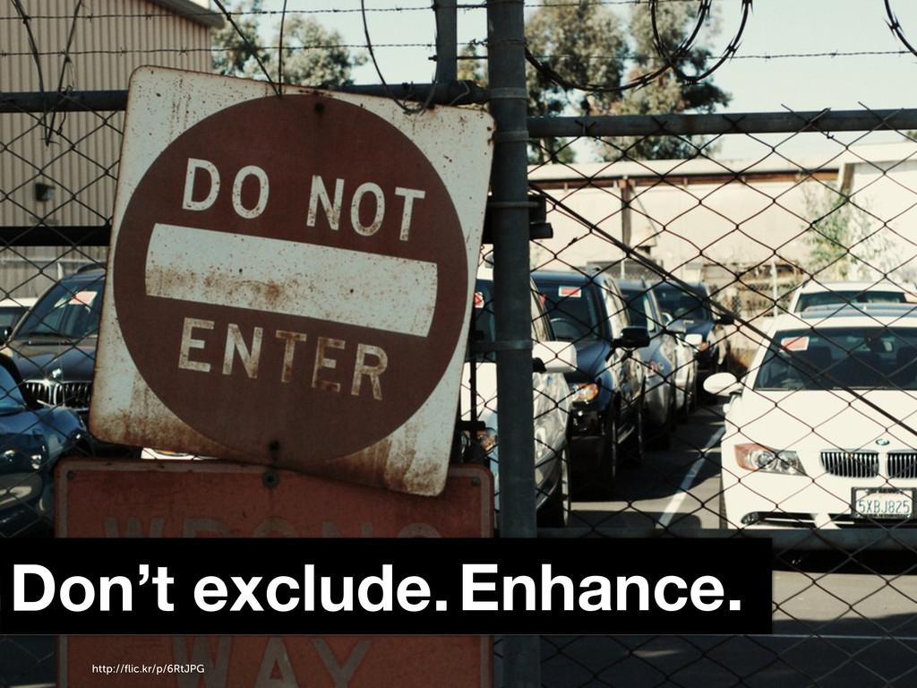 Don't exclude.Enhance. http://flic.kr/p/6RtJPG