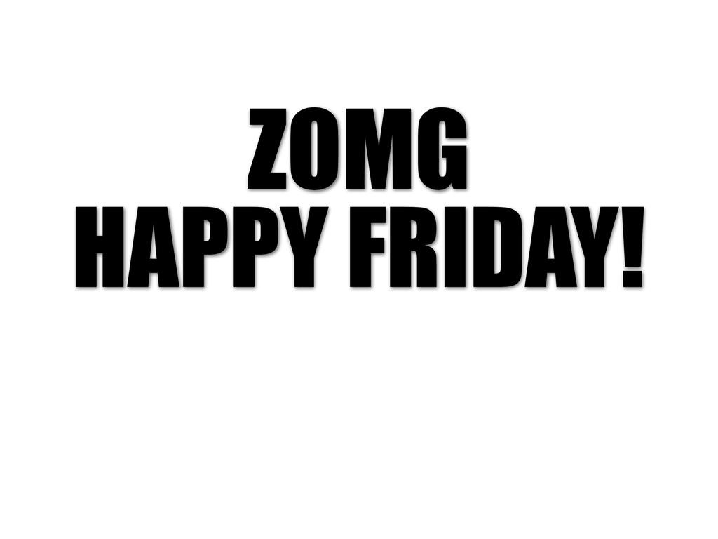 ZOMG HAPPY FRIDAY!