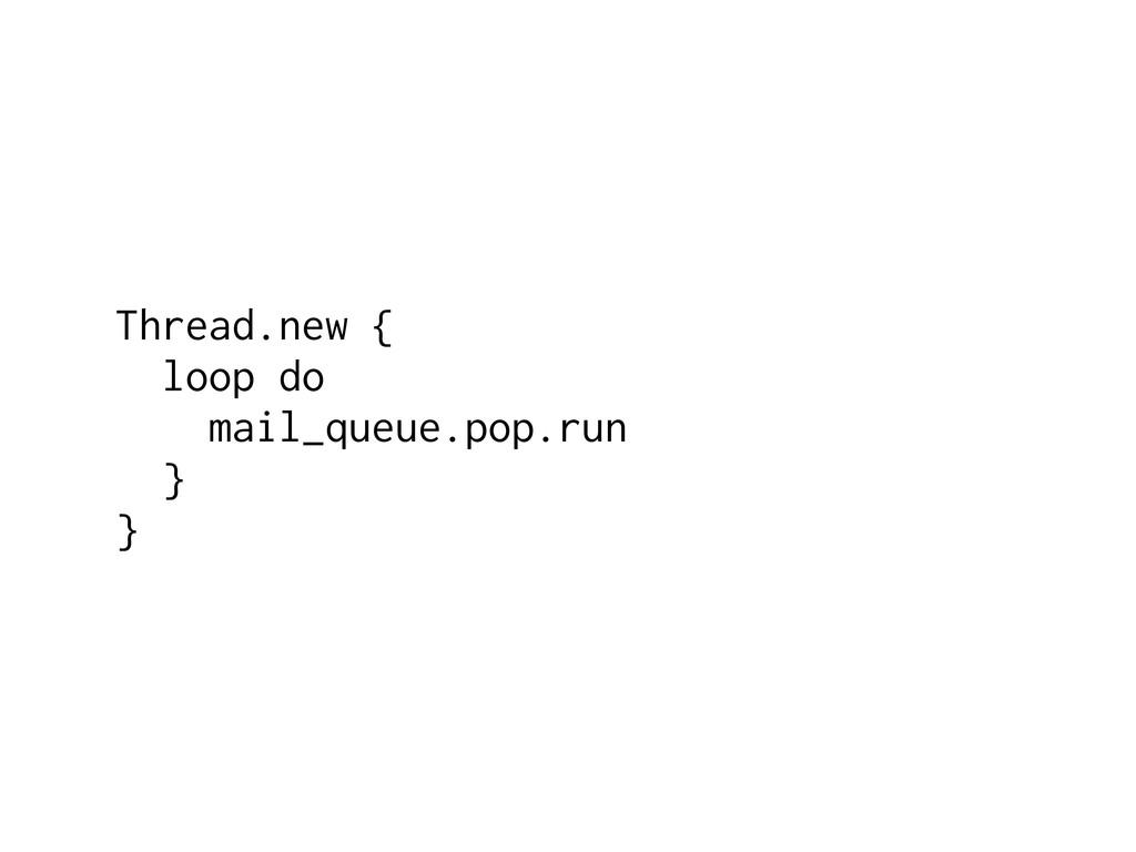 Thread.new { loop do mail_queue.pop.run } }