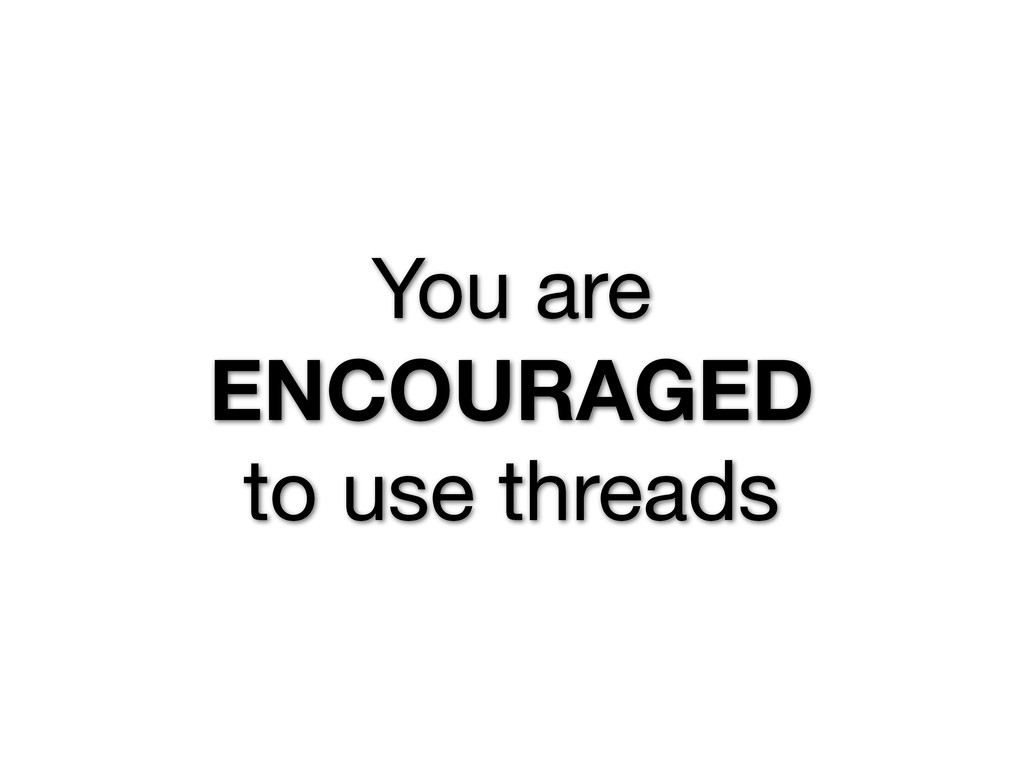 You are ENCOURAGED to use threads
