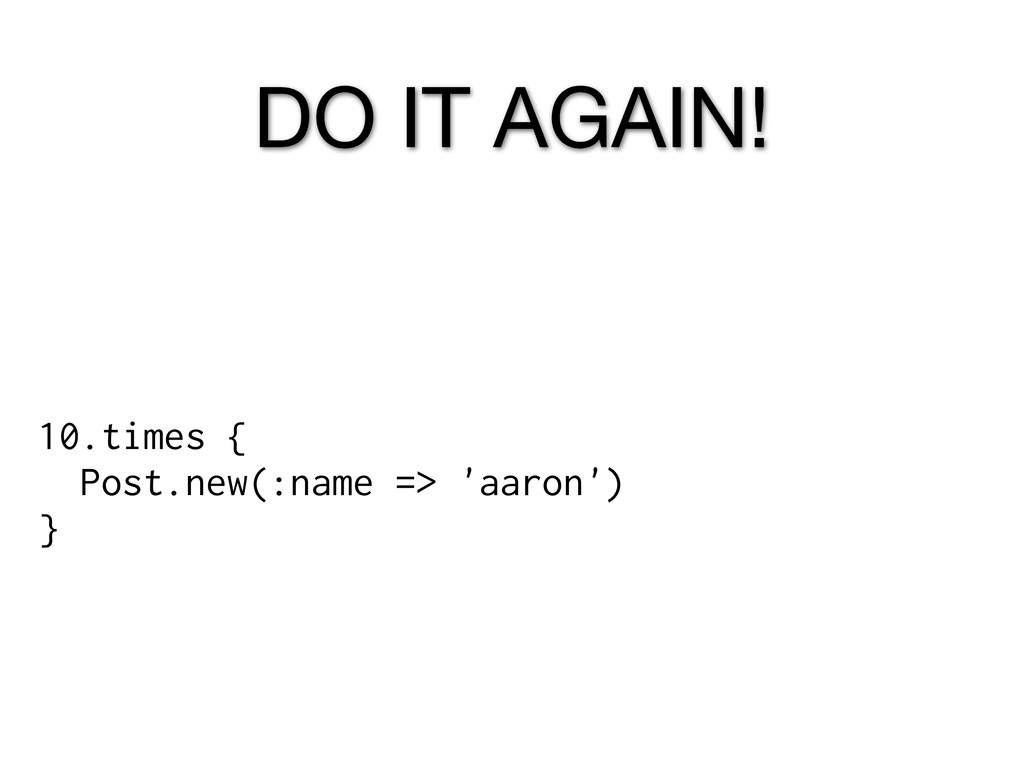 DO IT AGAIN! 10.times { Post.new(:name => 'aaro...