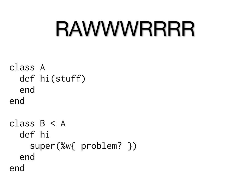 RAWWWRRRR class A def hi(stuff) end end class B...