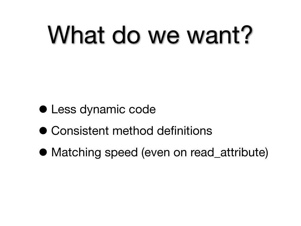 What do we want? •Less dynamic code •Consistent...
