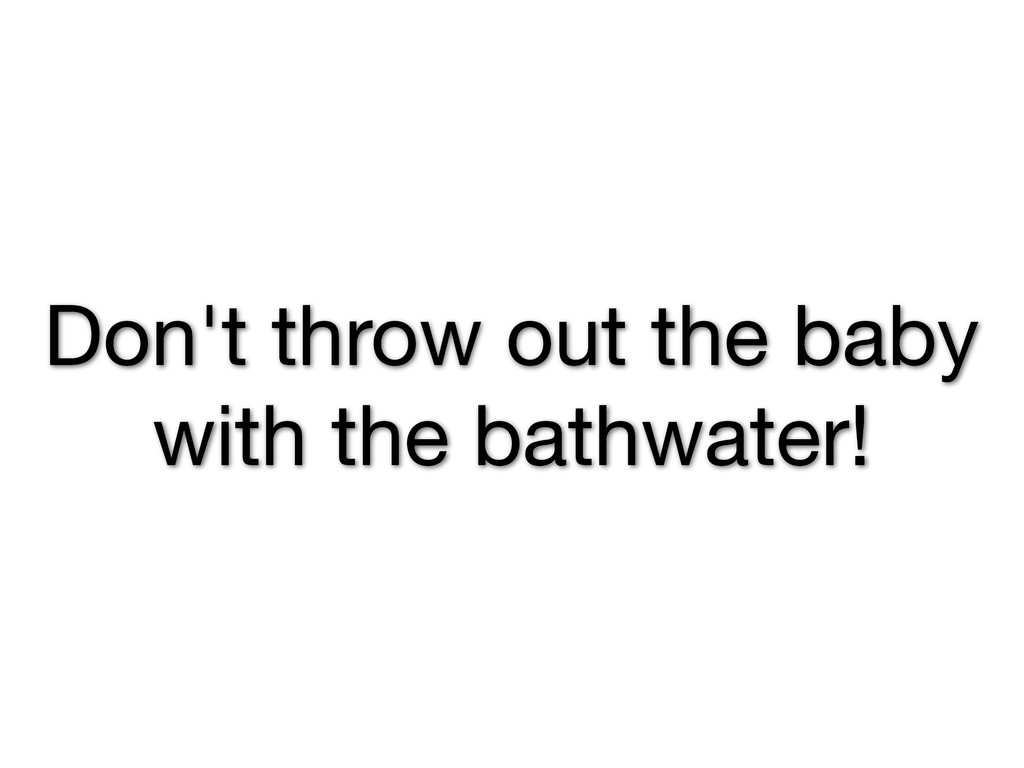 Don't throw out the baby with the bathwater!