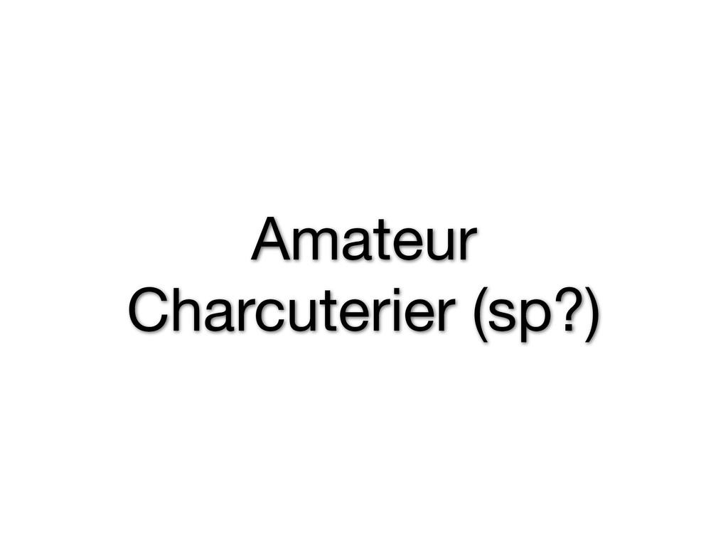 Amateur Charcuterier (sp?)