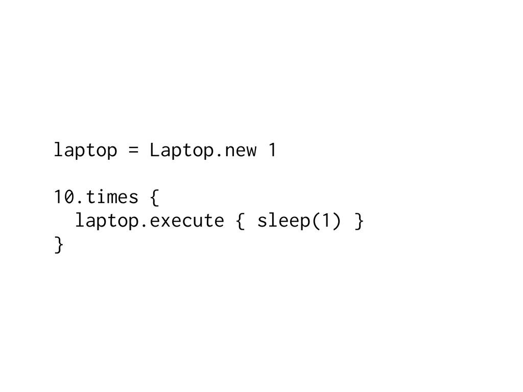 laptop = Laptop.new 1 10.times { laptop.execute...