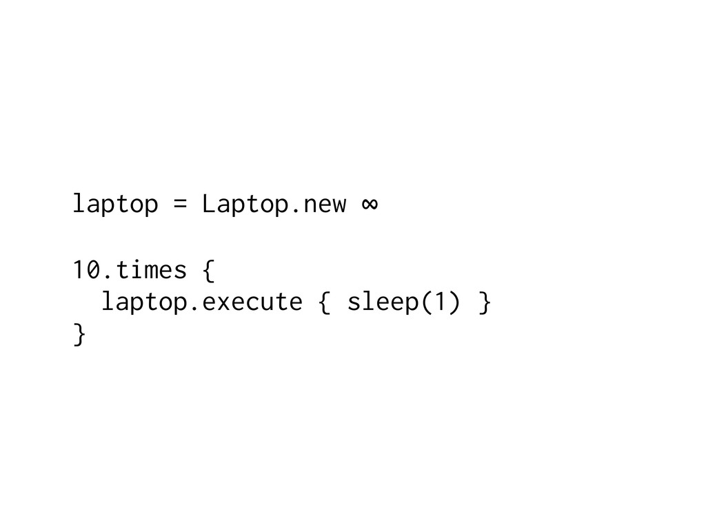 laptop = Laptop.new ∞ 10.times { laptop.execute...