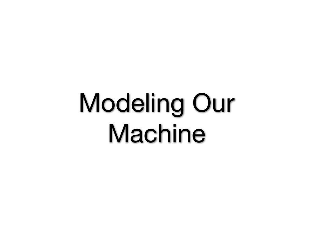 Modeling Our Machine