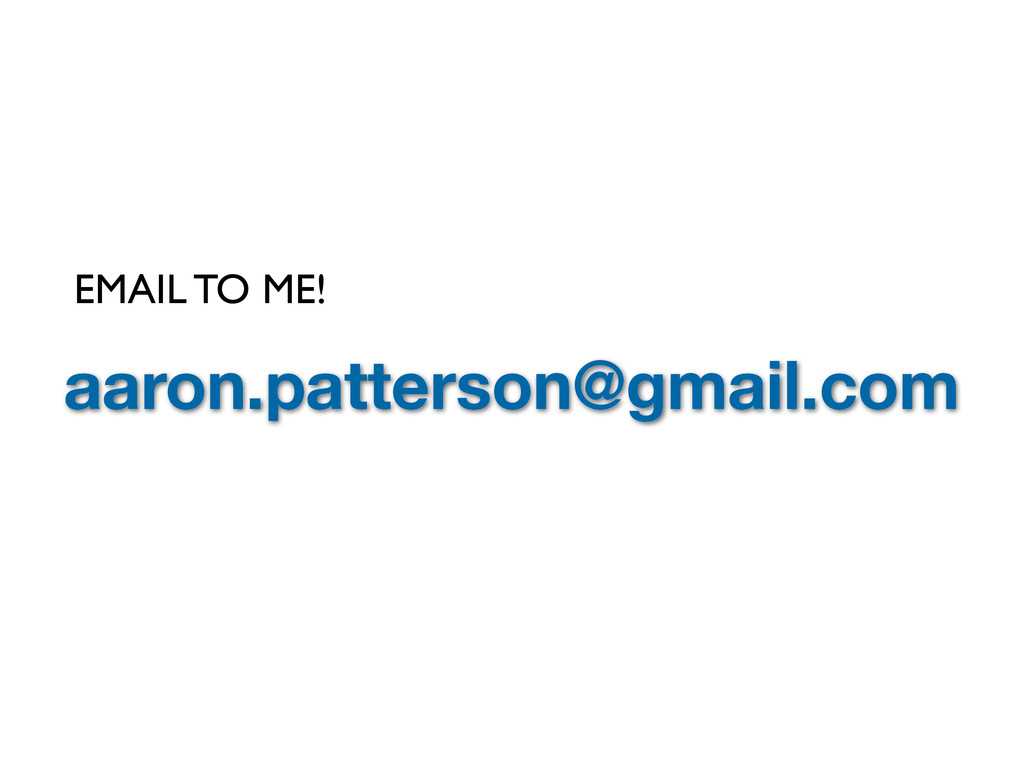 aaron.patterson@gmail.com EMAIL TO ME!