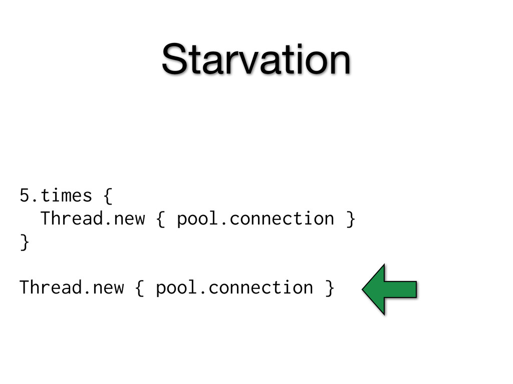 Starvation 5.times { Thread.new { pool.connecti...