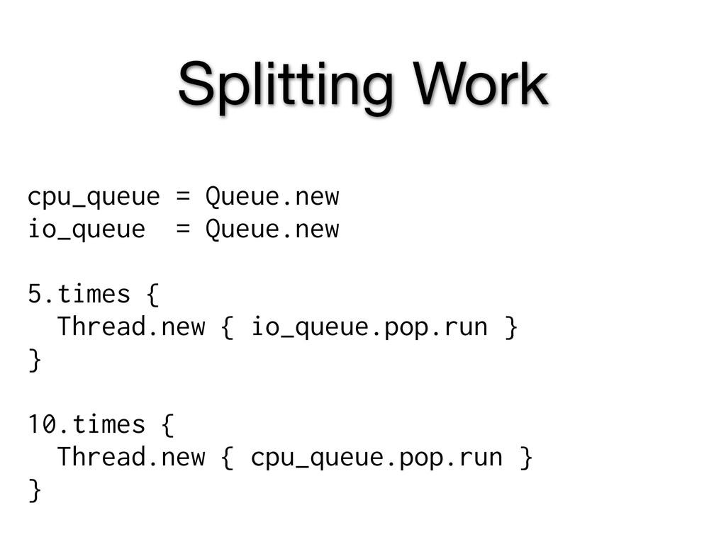 Splitting Work cpu_queue = Queue.new io_queue =...