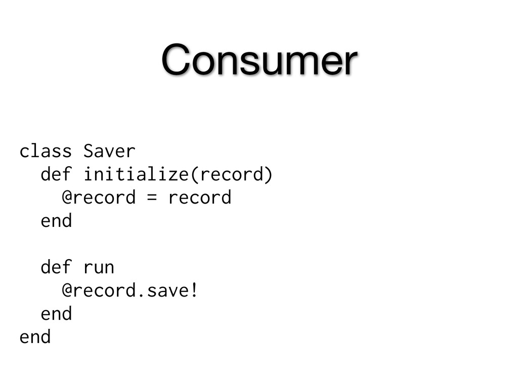 Consumer class Saver def initialize(record) @re...