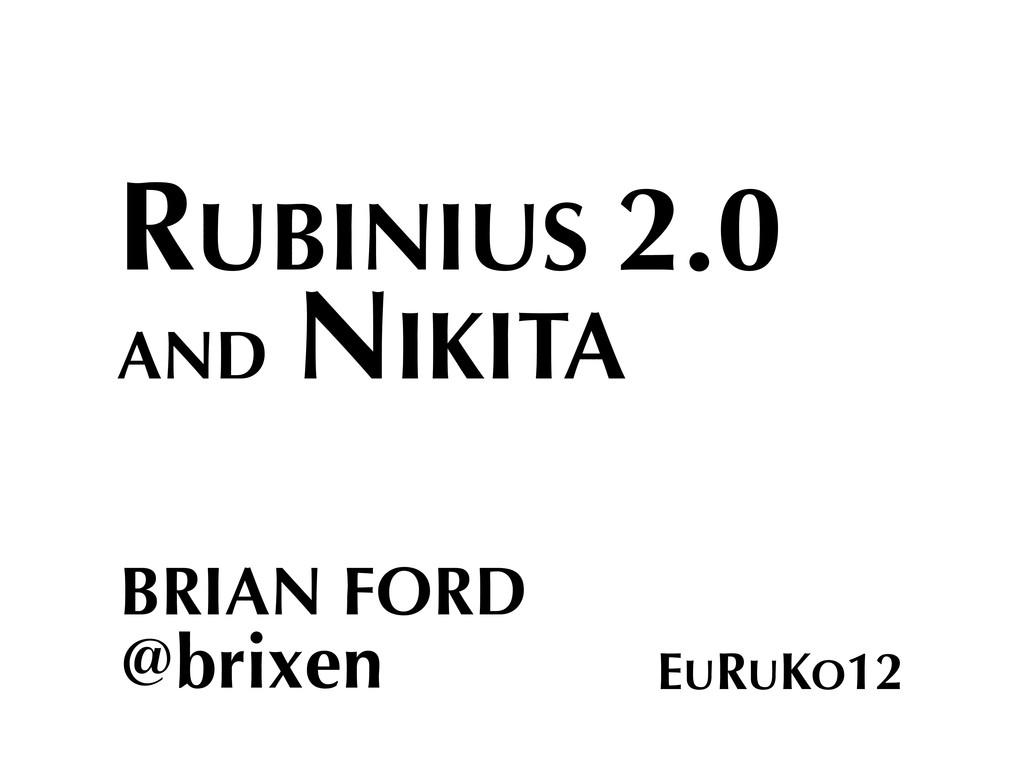 RUBINIUS 2.0 AND NIKITA BRIAN FORD @brixen EURU...