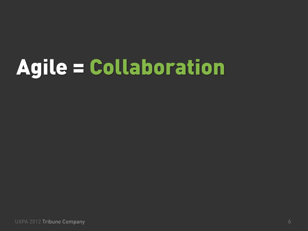 Agile = Collaboration UXPA 2012 Tribune Company...