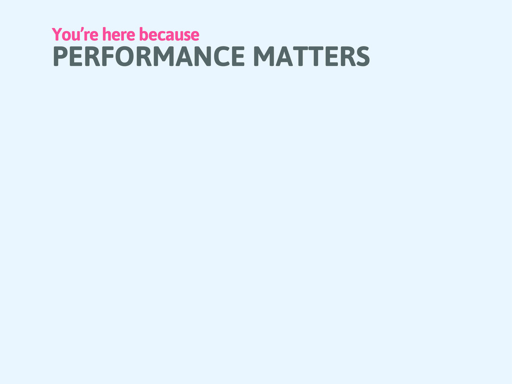 You're here because PERFORMANCE MATTERS