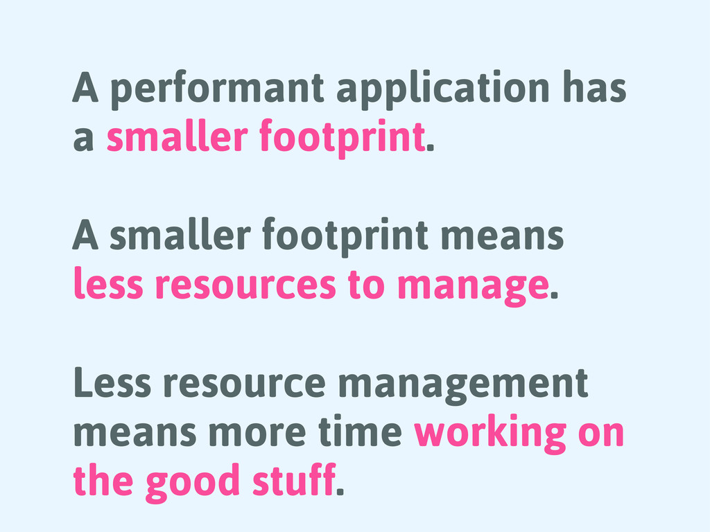 A performant application has a smaller footprin...