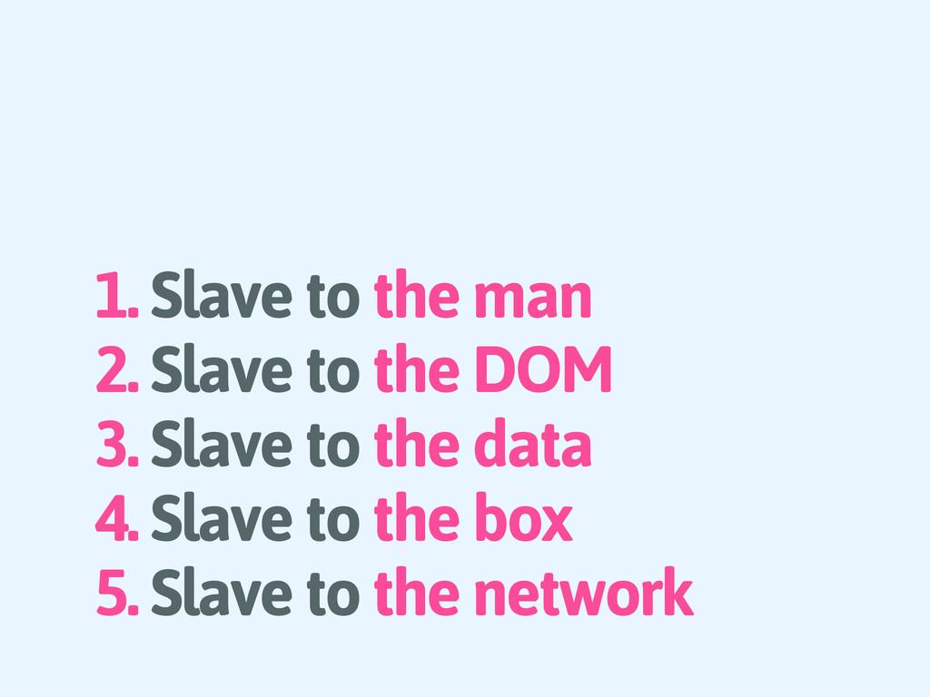 1. Slave to the man 2. Slave to the DOM 3. Slav...